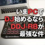 【PCDJ】いまPCでDJ始めるなら「DDJ-RB」が最強な件