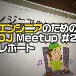 「エンジニアのためのDJ Meetup #2」レポート 〜エンジニアがDJを体験してわかったこと〜