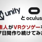 【Unity】あの素人がOculusでVRクソゲーを7日間作り続けてみた